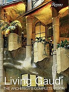Living Gaudí : the architect's complete vision