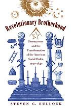 Revolutionary brotherhood : Freemasonry and the transformation of the American social order, 1730-1840