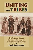 Uniting the tribes : the rise and fall of Pan-Indian community on the Crow reservation