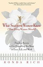 What Southern women know (that every woman should) : timeless secrets to get everything you want in love, life, and work