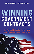 Winning government contracts : how your small business can find and secure federal government contracts up to $100,000