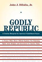 Godly republic : a centrist civic blueprint for America's faith-based future
