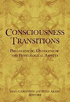 Consciousness transitions : phylogenetic, ontogenetic and physiological aspects.