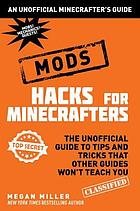 Hacks for minecrafters: mods : the unofficial guide to tips and tricks that other guides won't teach you