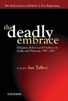 The deadly embrace : religion, politics, and violence in India and Pakistan, 1947-2002