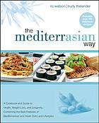 The MediterrAsian way : a cookbook and guide to health, weight loss, and longevity, combining the best features of Mediterranean and Asian diets and lifestyles