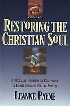 Restoring the Christian soul : overcoming barriers to completion in Christ through healing prayer