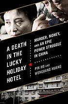 A death in the Lucky Holiday Hotel : murder, money, and an epic power struggle in China