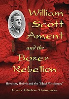 William Scott Ament and the Boxer Rebellion : heroism, hubris and the