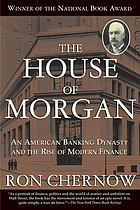 The house of Morgan : an American banking dynasty and the rise of modern finance