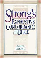 The exhaustive concordance of the Bible : showing every word of the text of the common English version of the canonical books, and every occurrence of each word in regular order ; together with dictionaries of the Hebrew and Greek words of the original, with references to the English words.