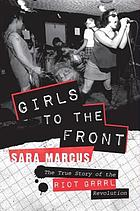 Girls to the front : the true story of the Riot grrrl revolution