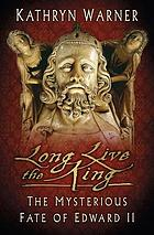 Long Live the King : The Mysterious Fate of Edward II