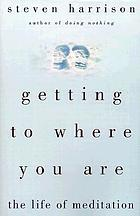 Getting to where you are : the life of meditation