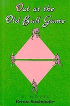 Out at the old ball game : a novel