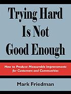 Trying hard is not good enough : how to produce measurable improvements for customers and communities