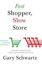 Fast shopper, slow store : a guide to courting and capturing the mobile consumer