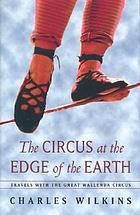 The circus at the edge of the earth : travels with the Great Wallenda Circus
