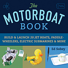 The motorboat book : build & launch 20 jet boats, paddle-wheelers, electric submarines & more