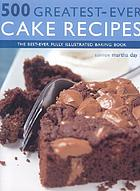 500 greatest-ever cake recipes : the best-ever fully illustrated cake and baking book