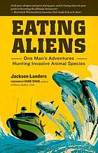 Eating aliens : one man's adventures hunting invasive animal species