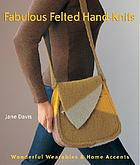 Fabulous felted hand-knits : wonderful wearables & home accents