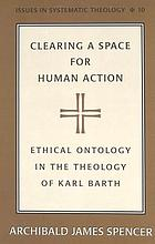 Clearing a space for human action : ethical ontology in the early theology of Karl Barth