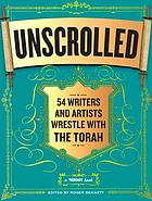 Unscrolled : 54 writers and artists wrestle with the Torah