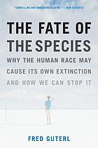 The fate of the species : why the human race may cause its own extinction and how we can stop it