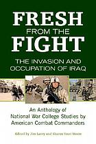 Fresh from the fight : the invasion and occupation of Iraq : an anthology of National War College studies by American combat commanders
