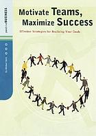 Motivate teams, maximize success : effective strategies for realizing your goals