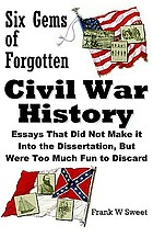 Six gems of forgotten Civil War history : essays that did not make it into the dissertation, but were too much fun to discard