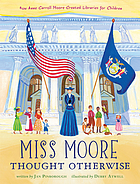 Miss Moore thought otherwise : how Anne Carroll Moore created libraries for children