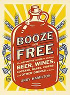 Booze for free : the definitive guide to making beer, wines, cocktail bases, ciders, and other drinks at home