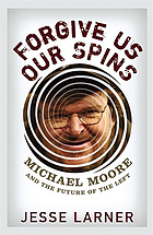 Forgive us our spins : Michael Moore and the future of the Left