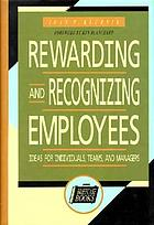 Rewarding and recognizing employees : ideas for individuals, teams, and managers