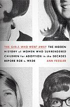 The girls who went away : the hidden history of women who surrendered children for adoption in the decades before Roe v. Wade