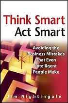 Think smart--act smart : avoiding the business mistakes that even intelligent people make