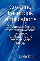 Creating Facebook applications : 100 success secrets to creating awesome Facebook applications and leverage social media