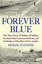 Forever blue : the true story of Walter O'Malley, baseball's most controversial owner, and the Dodgers of Brooklyn and Los Angeles
