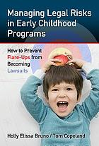 Managing legal risks in early childhood programs : how to prevent flare-ups from becoming lawsuits