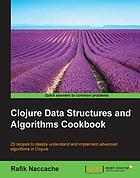 Clojure data structures and algorithms cookbook : 25 recipes to deeply understand and implement advanced algorithms in Clojure