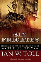 Six frigates : the epic history of the founding of the U.S. Navy
