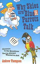 Why skies are blue and parrots talk : answers to the questions you've always wanted asked