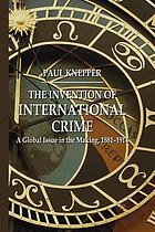 The invention of international crime : a global issue in the making, 1881-1914