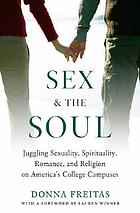 Sex and the soul : America's college students speak out about hookups, romance, and religion on campus