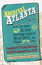 Archival Atlanta : electric street dummies, the great Stonehenge explosion, nerve tonics, and bovine laws : forgotten facts and well-kept secrets from our city's past