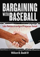 Bargaining with baseball : labor relations in an age of prosperous turmoil