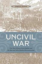 Uncivil war : five New Orleans street battles and the rise and fall of radical Reconstruction