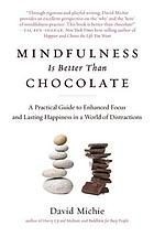 Mindfulness is better than chocolate : a practical guide to enhanced focus and lasting happiness in a world of distractions